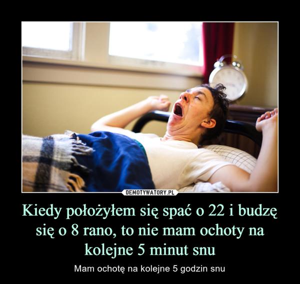 Kiedy położyłem się spać o 22 i budzę się o 8 rano, to nie mam ochoty na kolejne 5 minut snu – Mam ochotę na kolejne 5 godzin snu