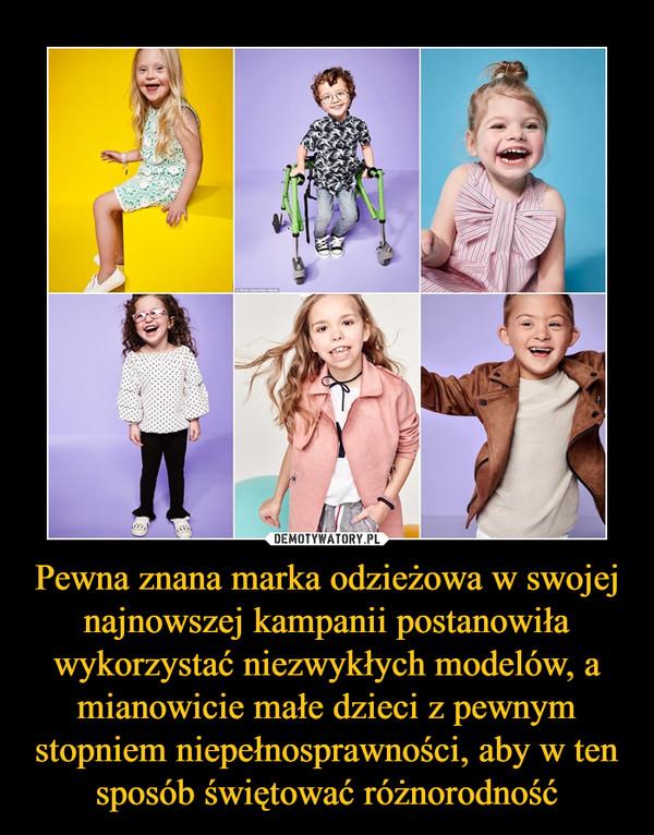 Pewna znana marka odzieżowa w swojej najnowszej kampanii postanowiła wykorzystać niezwykłych modelów, a mianowicie małe dzieci z pewnym stopniem niepełnosprawności, aby w ten sposób świętować różnorodność –