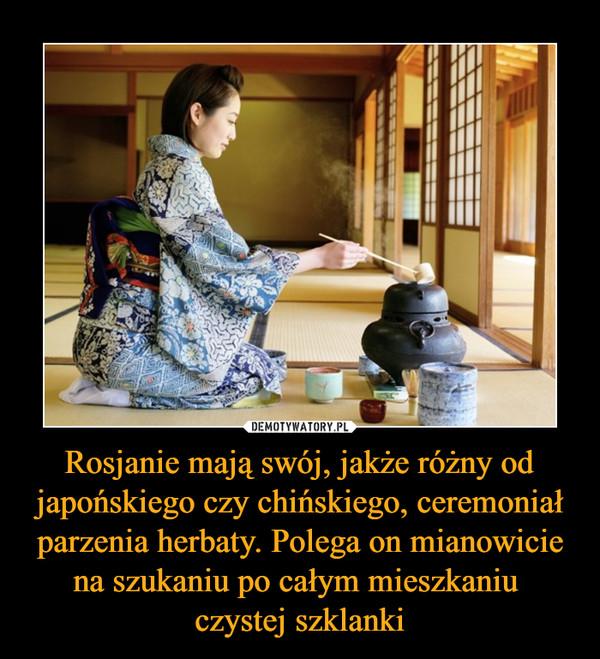 Rosjanie mają swój, jakże różny od japońskiego czy chińskiego, ceremoniał parzenia herbaty. Polega on mianowicie na szukaniu po całym mieszkaniu czystej szklanki –