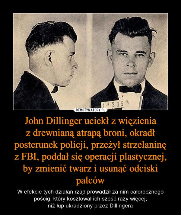 John Dillinger uciekł z więzieniaz drewnianą atrapą broni, okradł posterunek policji, przeżył strzelaninęz FBI, poddał się operacji plastycznej, by zmienić twarz i usunąć odciski palców – W efekcie tych działań rząd prowadził za nim całorocznego pościg, który kosztował ich sześć razy więcej,niż łup ukradziony przez Dillingera