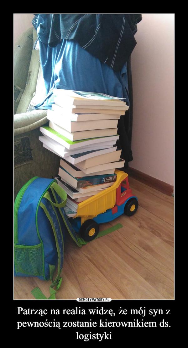 Patrząc na realia widzę, że mój syn z pewnością zostanie kierownikiem ds. logistyki –