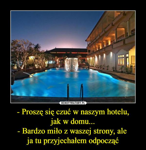 - Proszę się czuć w naszym hotelu,jak w domu...- Bardzo miło z waszej strony, ale ja tu przyjechałem odpocząć –