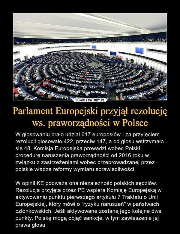 """Parlament Europejski przyjął rezolucję ws. praworządności w Polsce – W głosowaniu brało udział 617 europosłów - za przyjęciem rezolucji głosowało 422, przeciw 147, a od głosu wstrzymało się 48. Komisja Europejska prowadzi wobec Polski procedurę naruszenia praworządności od 2016 roku w związku z zastrzeżeniami wobec przeprowadzanej przez polskie władze reformy wymiaru sprawiedliwości. W opinii KE podważa ona niezależność polskich sędziów. Rezolucja przyjęta przez PE wspiera Komisję Europejską w aktywowaniu punktu pierwszego artykułu 7 Traktatu o Unii Europejskiej, który mówi o """"ryzyku naruszeń"""" w państwach członkowskich. Jeśli aktywowane zostaną jego kolejne dwa punkty, Polskę mogą objąć sankcje, w tym zawieszenie jej prawa głosu"""