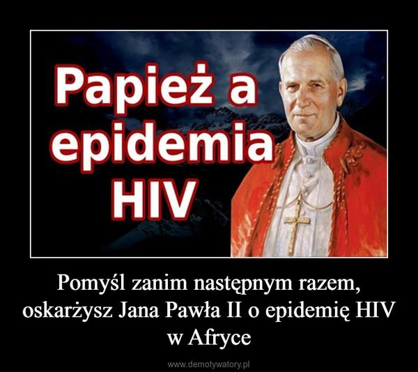 Pomyśl zanim następnym razem, oskarżysz Jana Pawła II o epidemię HIV w Afryce –