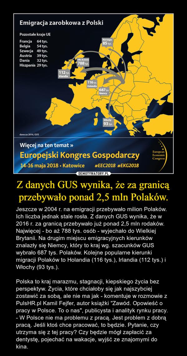 """Z danych GUS wynika, że za granicą przebywało ponad 2,5 mln Polaków. – Jeszcze w 2004 r. na emigracji przebywało milion Polaków. Ich liczba jednak stale rosła. Z danych GUS wynika, że w 2016 r. za granicą przebywało już ponad 2,5 mln rodaków. Najwięcej - bo aż 788 tys. osób - wyjechało do Wielkiej Brytanii. Na drugim miejscu emigracyjnych kierunków znalazły się Niemcy, który to kraj wg. szacunków GUS wybrało 687 tys. Polaków. Kolejne popularne kierunki migracji Polaków to Holandia (116 tys.), Irlandia (112 tys.) i Włochy (93 tys.).Polska to kraj marazmu, stagnacji, kiepskiego życia bez perspektyw. Życia, które chciałoby się jak najszybciej zostawić za sobą, ale nie ma jak - komentuje w rozmowie z PulsHR.pl Kamil Fejfer, autor książki """"Zawód. Opowieść o pracy w Polsce. To o nas"""", publicysta i analityk rynku pracy. - W Polsce nie ma problemu z pracą. Jest problem z dobrą pracą. Jeśli ktoś chce pracować, to będzie. Pytanie, czy utrzyma się z tej pracy? Czy będzie mógł zapłacić za dentystę, pojechać na wakacje, wyjść ze znajomymi do kina."""
