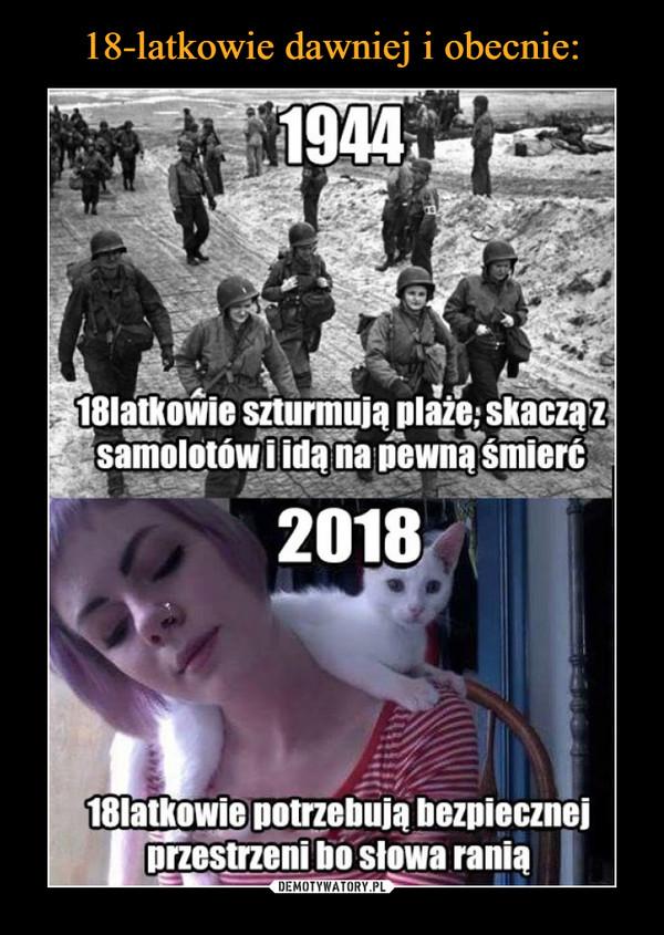 –  194418latkowie szturmują plaże, skaczą z samolotów i idą na pewną śmierć201818 latkowie potrzebują bezpiecznej przestrzeni bo słowa ranią