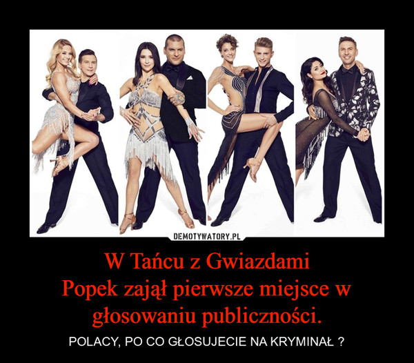 W Tańcu z GwiazdamiPopek zajął pierwsze miejsce w głosowaniu publiczności. – POLACY, PO CO GŁOSUJECIE NA KRYMINAŁ ?