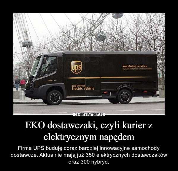 EKO dostawczaki, czyli kurier z elektrycznym napędem – Firma UPS buduję coraz bardziej innowacyjne samochody dostawcze. Aktualnie mają już 350 elektrycznych dostawczaków oraz 300 hybryd.