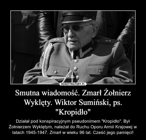 """Smutna wiadomość. Zmarł Żołnierz Wyklęty. Wiktor Sumiński, ps. """"Kropidło"""" – Działał pod konspiracyjnym pseudonimem """"Kropidło"""". Był Żołnierzem Wyklętym, należał do Ruchu Oporu Armii Krajowej w latach 1945-1947. Zmarł w wieku 96 lat. Cześć jego pamięci!"""