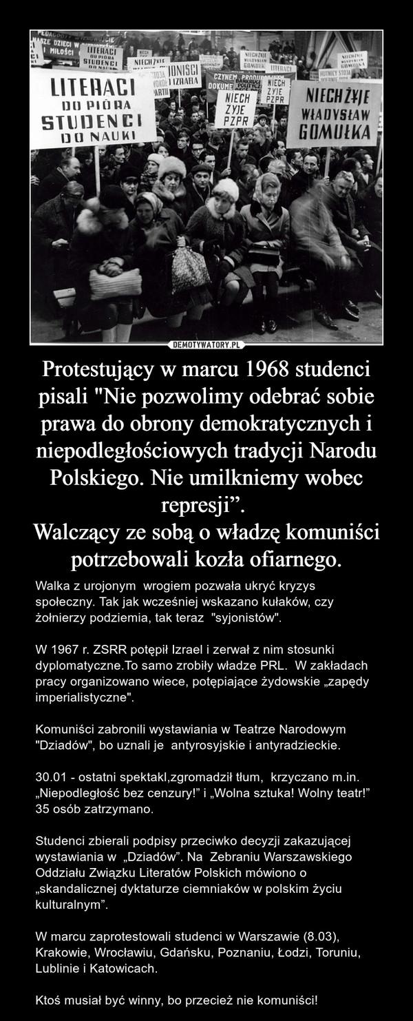 """Protestujący w marcu 1968 studenci pisali """"Nie pozwolimy odebrać sobie prawa do obrony demokratycznych i niepodległościowych tradycji Narodu Polskiego. Nie umilkniemy wobec represji"""". Walczący ze sobą o władzę komuniści potrzebowali kozła ofiarnego. – Walka z urojonym  wrogiem pozwała ukryć kryzys społeczny. Tak jak wcześniej wskazano kułaków, czy żołnierzy podziemia, tak teraz  """"syjonistów"""".W 1967 r. ZSRR potępił Izrael i zerwał z nim stosunki dyplomatyczne.To samo zrobiły władze PRL.  W zakładach pracy organizowano wiece, potępiające żydowskie """"zapędy imperialistyczne"""".Komuniści zabronili wystawiania w Teatrze Narodowym """"Dziadów"""", bo uznali je  antyrosyjskie i antyradzieckie.30.01 - ostatni spektakl,zgromadził tłum,  krzyczano m.in. """"Niepodległość bez cenzury!"""" i """"Wolna sztuka! Wolny teatr!"""" 35 osób zatrzymano.Studenci zbierali podpisy przeciwko decyzji zakazującej wystawiania w  """"Dziadów"""". Na  Zebraniu Warszawskiego Oddziału Związku Literatów Polskich mówiono o  """"skandalicznej dyktaturze ciemniaków w polskim życiu kulturalnym"""".W marcu zaprotestowali studenci w Warszawie (8.03), Krakowie, Wrocławiu, Gdańsku, Poznaniu, Łodzi, Toruniu, Lublinie i Katowicach.Ktoś musiał być winny, bo przecież nie komuniści!"""