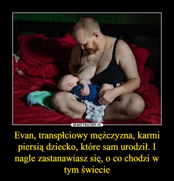 Evan, transpłciowy mężczyzna, karmi piersią dziecko, które sam urodził. I nagle zastanawiasz się, o co chodzi w tym świecie –