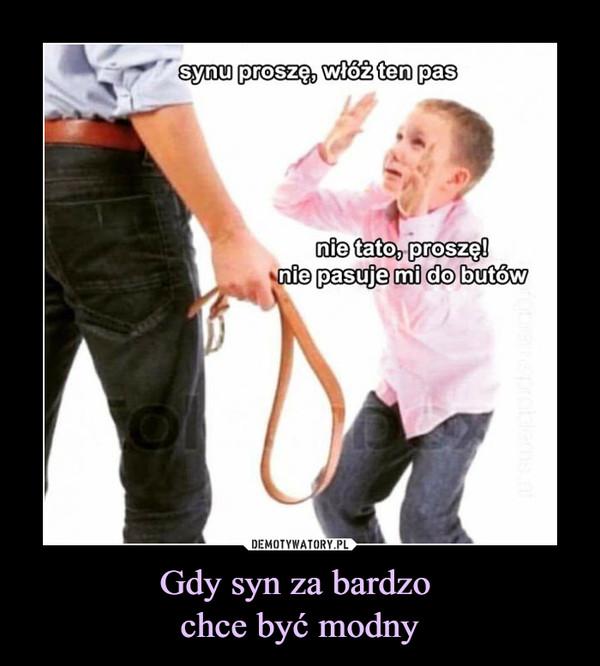 Gdy syn za bardzo chce być modny –  synu proszę, włóż ten pasnie tato, proszę! nie pasuje mi do butów