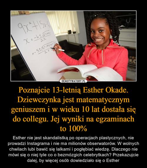 Poznajcie 13-letnią Esther Okade. Dziewczynka jest matematycznym geniuszem i w wieku 10 lat dostała się do collegu. Jej wyniki na egzaminach to 100%