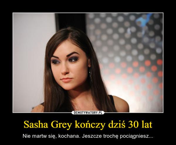 Sasha Grey kończy dziś 30 lat – Nie martw się, kochana. Jeszcze trochę pociągniesz...