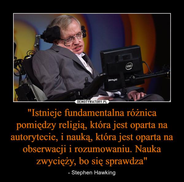 """""""Istnieje fundamentalna różnica pomiędzy religią, która jest oparta na autorytecie, i nauką, która jest oparta na obserwacji i rozumowaniu. Nauka zwycięży, bo się sprawdza"""" – - Stephen Hawking"""