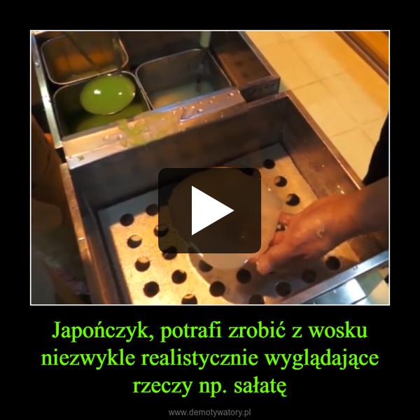 Japończyk, potrafi zrobić z wosku niezwykle realistycznie wyglądające rzeczy np. sałatę –