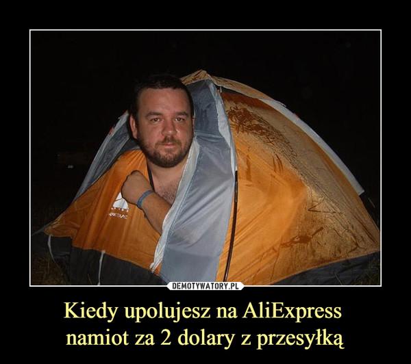 Kiedy upolujesz na AliExpress namiot za 2 dolary z przesyłką –
