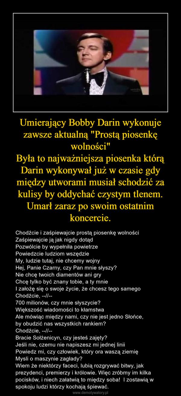 """Umierający Bobby Darin wykonuje zawsze aktualną """"Prostą piosenkę wolności""""Była to najważniejsza piosenka którą Darin wykonywał już w czasie gdy między utworami musiał schodzić za kulisy by oddychać czystym tlenem. Umarł zaraz po swoim ostatnim koncercie. – Chodźcie i zaśpiewajcie prostą piosenkę wolnościZaśpiewajcie ją jak nigdy dotądPozwólcie by wypełniła powietrzePowiedzcie ludziom wszędzieMy, ludzie tutaj, nie chcemy wojnyHej, Panie Czarny, czy Pan mnie słyszy?Nie chcę twoich diamentów ani gryChcę tylko być znany tobie, a ty mnieI założę się o swoje życie, że chcesz tego samegoChodźcie, --//--700 milionów, czy mnie słyszycie?Większość wiadomości to kłamstwaAle mówiąc między nami, czy nie jest jedno Słońce,by obudzić nas wszystkich rankiem? Chodźcie, --//--Bracie Sołżenicyn, czy jesteś zajęty?Jeśli nie, czemu nie napiszesz mi jednej liniiPowiedz mi, czy człowiek, który ora waszą ziemięMysli o maszynie zagłady?Wiem że niektórzy faceci, lubią rozgrywać bitwy, jak prezydenci, premierzy i królowie. Więc zróbmy im kilka pocisków, i niech załatwią to między soba!  I zostawią w spokoju ludzi którzy kochają śpiewać."""
