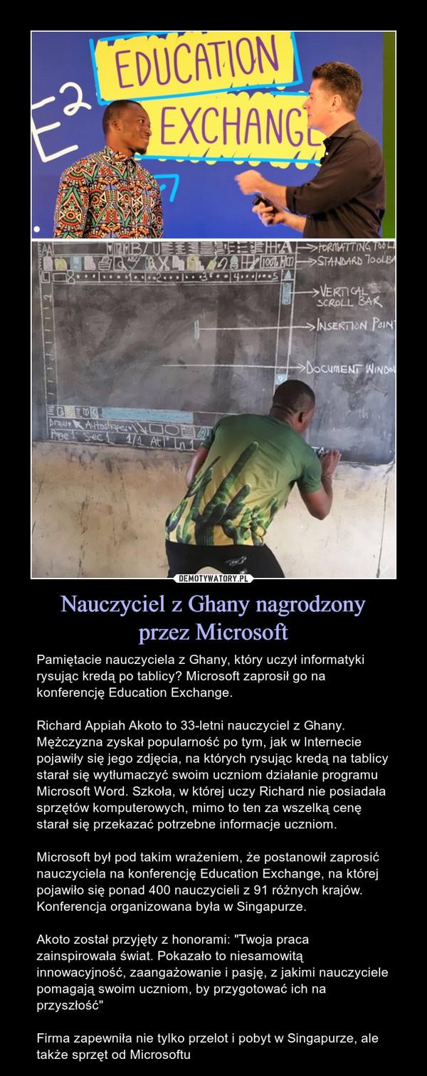 """Nauczyciel z Ghany nagrodzonyprzez Microsoft – Pamiętacie nauczyciela z Ghany, który uczył informatyki rysując kredą po tablicy? Microsoft zaprosił go na konferencję Education Exchange. Richard Appiah Akoto to 33-letni nauczyciel z Ghany. Mężczyzna zyskał popularność po tym, jak w Internecie pojawiły się jego zdjęcia, na których rysując kredą na tablicy starał się wytłumaczyć swoim uczniom działanie programu Microsoft Word. Szkoła, w której uczy Richard nie posiadała sprzętów komputerowych, mimo to ten za wszelką cenę starał się przekazać potrzebne informacje uczniom.Microsoft był pod takim wrażeniem, że postanowił zaprosić nauczyciela na konferencję Education Exchange, na której pojawiło się ponad 400 nauczycieli z 91 różnych krajów. Konferencja organizowana była w Singapurze.Akoto został przyjęty z honorami: """"Twoja praca zainspirowała świat. Pokazało to niesamowitą innowacyjność, zaangażowanie i pasję, z jakimi nauczyciele pomagają swoim uczniom, by przygotować ich na przyszłość""""Firma zapewniła nie tylko przelot i pobyt w Singapurze, ale także sprzęt od Microsoftu"""