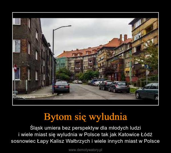 Bytom się wyludnia – Śląsk umiera bez perspektyw dla młodych ludzii wiele miast się wyludnia w Polsce tak jak Katowice Łódź sosnowiec Łapy Kalisz Wałbrzych i wiele innych miast w Polsce