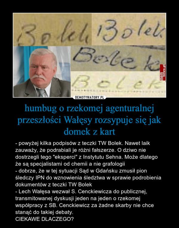 """humbug o rzekomej agenturalnej przeszłości Wałęsy rozsypuje się jak domek z kart – - powyżej kilka podpisów z teczki TW Bolek. Nawet laik zauważy, że podrabiali je różni fałszerze. O dziwo nie dostrzegli tego """"eksperci"""" z Instytutu Sehna. Może dlatego że są specjalistami od chemii a nie grafologii- dobrze, że w tej sytuacji Sąd w Gdańsku zmusił pion śledczy IPN do wznowienia śledztwa w sprawie podrobienia dokumentów z teczki TW Bolek- Lech Wałęsa wezwał S. Cenckiewicza do publicznej, transmitowanej dyskusji jeden na jeden o rzekomej współpracy z SB. Cenckiewicz za żadne skarby nie chce stanąć do takiej debaty.CIEKAWE DLACZEGO?"""