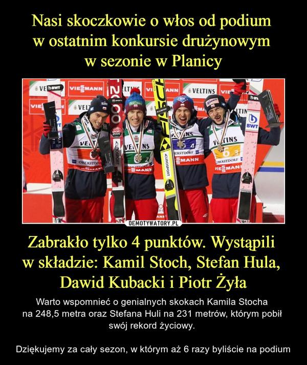 Zabrakło tylko 4 punktów. Wystąpili w składzie: Kamil Stoch, Stefan Hula, Dawid Kubacki i Piotr Żyła – Warto wspomnieć o genialnych skokach Kamila Stocha na 248,5 metra oraz Stefana Huli na 231 metrów, którym pobił swój rekord życiowy. Dziękujemy za cały sezon, w którym aż 6 razy byliście na podium