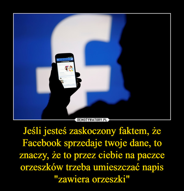 """Jeśli jesteś zaskoczony faktem, że Facebook sprzedaje twoje dane, to znaczy, że to przez ciebie na paczce orzeszków trzeba umieszczać napis """"zawiera orzeszki"""" –"""
