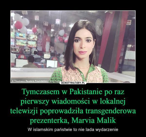 Tymczasem w Pakistanie po raz pierwszy wiadomości w lokalnej telewizji poprowadziła transgenderowa prezenterka, Marvia Malik – W islamskim państwie to nie lada wydarzenie