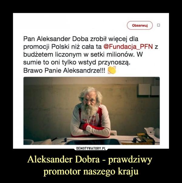 Aleksander Dobra - prawdziwy promotor naszego kraju –  Pan Aleksander Doba zrobił więcej dlapromocji Polski niż cała ta @Fundacja PFN zbudżetem liczonym w setki milionów. Wsumie to oni tylko wstyd przynoszą.Brawo Panie Aleksandrze!!