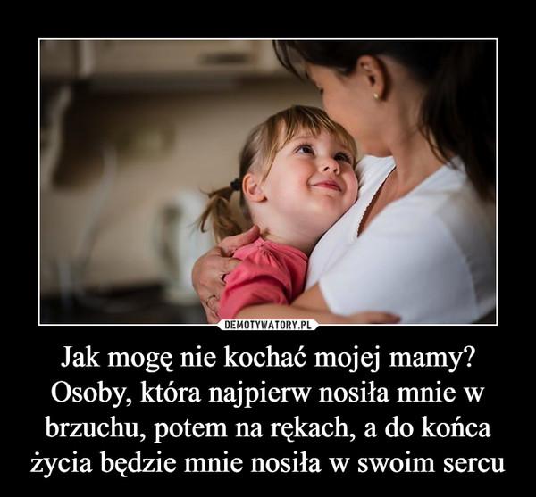 Jak mogę nie kochać mojej mamy? Osoby, która najpierw nosiła mnie w brzuchu, potem na rękach, a do końca życia będzie mnie nosiła w swoim sercu –