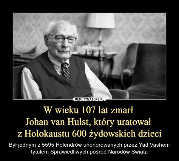 W wieku 107 lat zmarł Johan van Hulst, który uratował z Holokaustu 600 żydowskich dzieci – Był jednym z 5595 Holendrów uhonorowanych przez Yad Vashem tytułem Sprawiedliwych pośród Narodów Świata