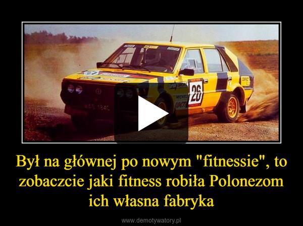 """Był na głównej po nowym """"fitnessie"""", to zobaczcie jaki fitness robiła Polonezom ich własna fabryka –"""
