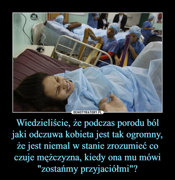 """Wiedzieliście, że podczas porodu ból jaki odczuwa kobieta jest tak ogromny, że jest niemal w stanie zrozumieć co czuje mężczyzna, kiedy ona mu mówi """"zostańmy przyjaciółmi""""? –"""
