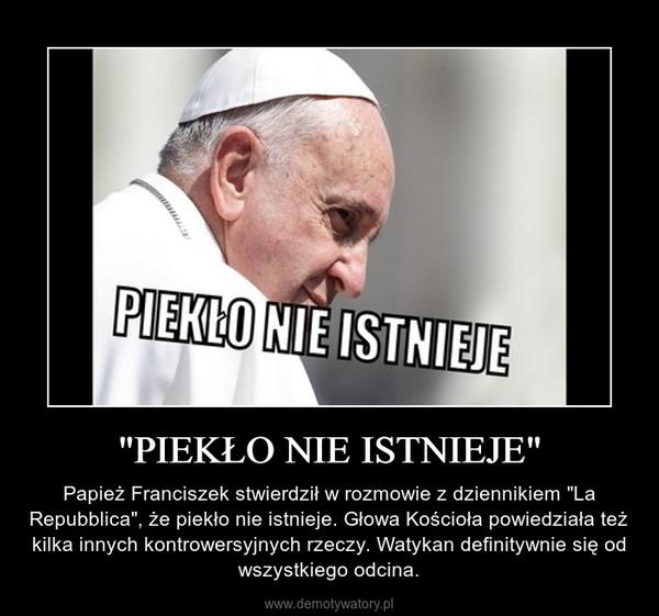 """""""PIEKŁO NIE ISTNIEJE"""" – Papież Franciszek stwierdził w rozmowie z dziennikiem """"La Repubblica"""", że piekło nie istnieje. Głowa Kościoła powiedziała też kilka innych kontrowersyjnych rzeczy. Watykan definitywnie się od wszystkiego odcina."""