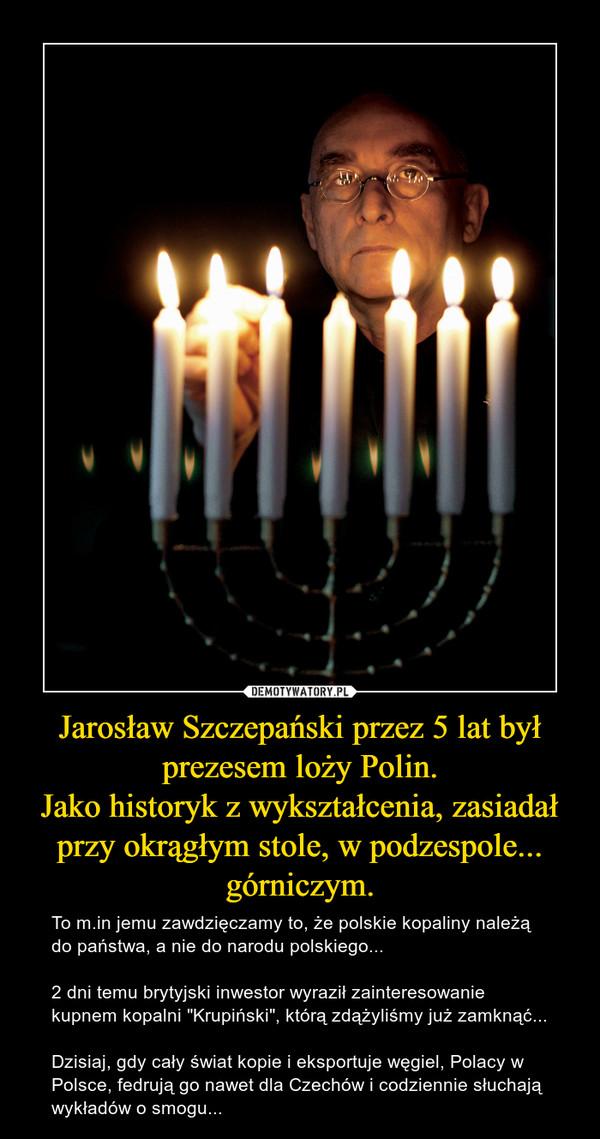 """Jarosław Szczepański przez 5 lat był prezesem loży Polin.Jako historyk z wykształcenia, zasiadał przy okrągłym stole, w podzespole... górniczym. – To m.in jemu zawdzięczamy to, że polskie kopaliny należą do państwa, a nie do narodu polskiego...2 dni temu brytyjski inwestor wyraził zainteresowanie kupnem kopalni """"Krupiński"""", którą zdążyliśmy już zamknąć...Dzisiaj, gdy cały świat kopie i eksportuje węgiel, Polacy w Polsce, fedrują go nawet dla Czechów i codziennie słuchają wykładów o smogu..."""