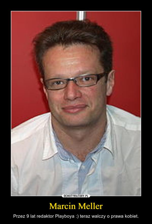 Marcin Meller – Przez 9 lat redaktor Playboya :) teraz walczy o prawa kobiet.