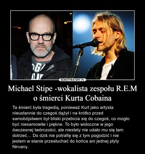 Michael Stipe -wokalista zespołu R.E.M o śmierci Kurta Cobaina – Ta śmierć była tragedią, ponieważ Kurt jako artysta nieustannie do czegoś dążył i na krótko przed samobójstwem był bliski przebicia się do czegoś, co mogło być niesamowite i piękne. To było widoczne w jego ówczesnej twórczości, ale niestety nie udało mu się tam dotrzeć… Do dziś nie potrafię się z tym pogodzić i nie jestem w stanie przesłuchać do końca ani jednej płyty Nirvany.