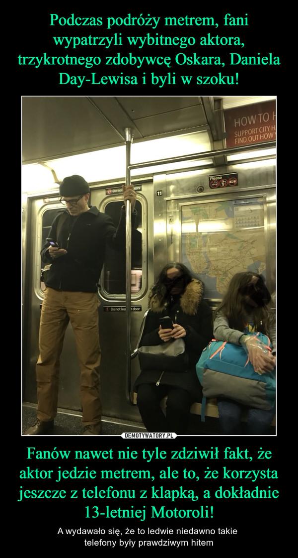 Fanów nawet nie tyle zdziwił fakt, że aktor jedzie metrem, ale to, że korzysta jeszcze z telefonu z klapką, a dokładnie 13-letniej Motoroli! – A wydawało się, że to ledwie niedawno takie telefony były prawdziwym hitem