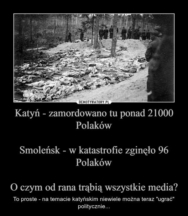"""Katyń - zamordowano tu ponad 21000 PolakówSmoleńsk - w katastrofie zginęło 96 PolakówO czym od rana trąbią wszystkie media? – To proste - na temacie katyńskim niewiele można teraz """"ugrać"""" politycznie..."""