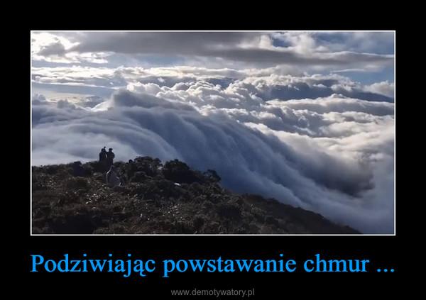 Podziwiając powstawanie chmur ... –