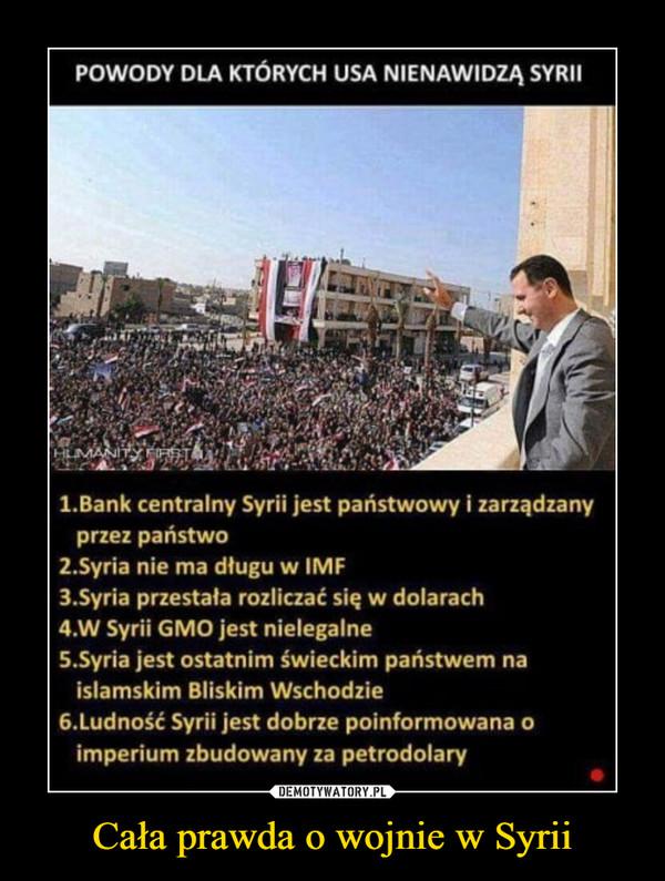 Cała prawda o wojnie w Syrii –  POWODY DLA KTÓRYCH USA NIENAWIDZA SYRI1.Bank centralny Syrii jest panstwowy i zarządzanyprzez państwo2.Syria nie ma długu w IMF3.Syria przestała rozliczać się w dolarach4.W Syrii GMO jest nielegalne5.Syria jest ostatnim świeckim państwem naislamskim Bliskim Wschodzie6.Ludność Syrii jest dobrze poinformowana oimperium zbudowany za petrodolary
