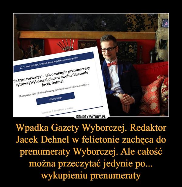 Wpadka Gazety Wyborczej. Redaktor Jacek Dehnel w felietonie zachęca do prenumeraty Wyborczej. Ale całość można przeczytać jedynie po... wykupieniu prenumeraty –