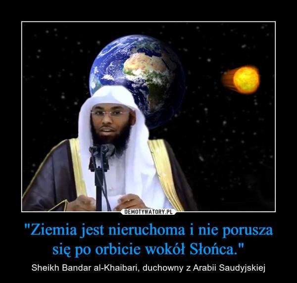 """""""Ziemia jest nieruchoma i nie porusza się po orbicie wokół Słońca."""" – Sheikh Bandar al-Khaibari, duchowny z Arabii Saudyjskiej"""