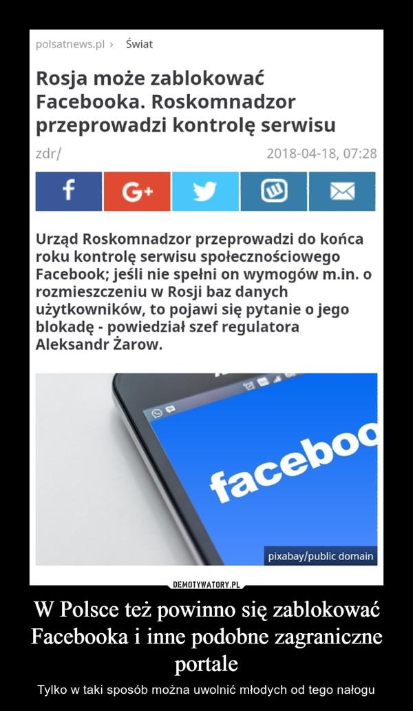 W Polsce też powinno się zablokować Facebooka i inne podobne zagraniczne portale – Tylko w taki sposób można uwolnić młodych od tego nałogu