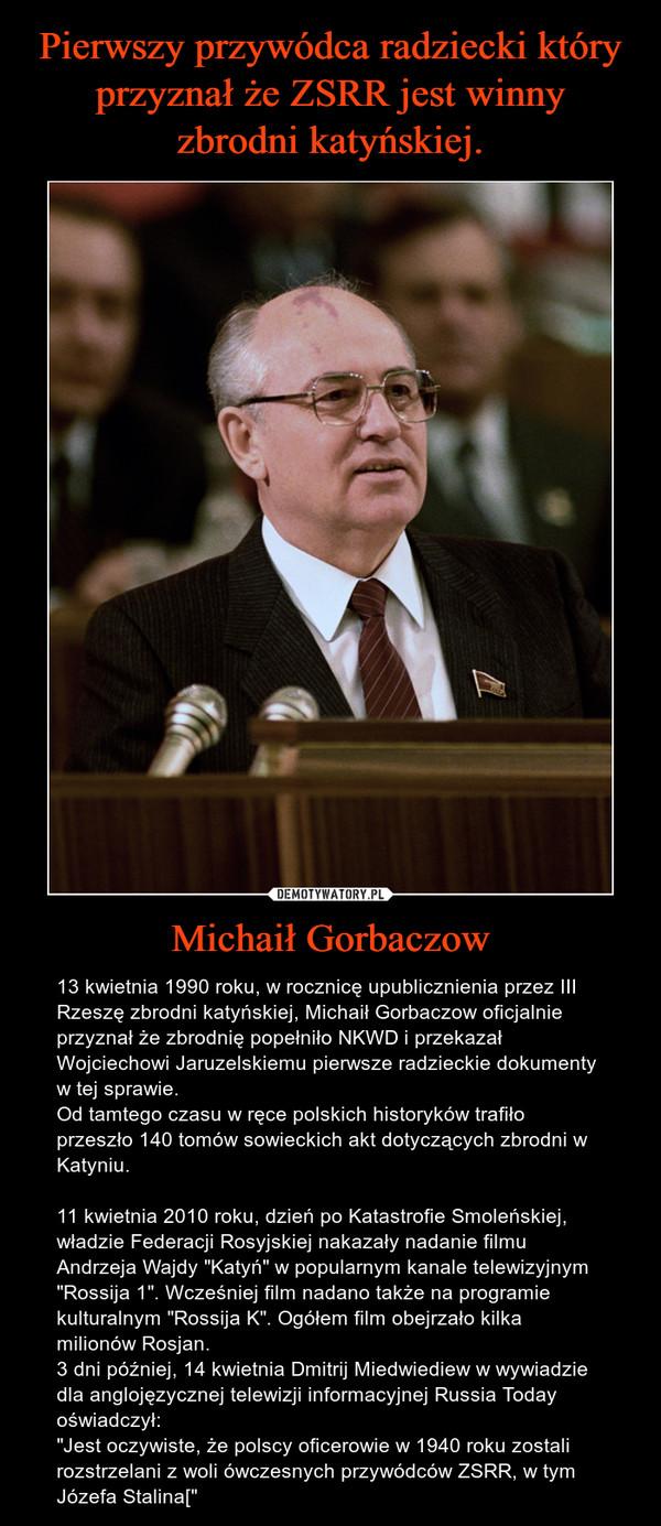 """Michaił Gorbaczow – 13 kwietnia 1990 roku, w rocznicę upublicznienia przez III Rzeszę zbrodni katyńskiej, Michaił Gorbaczow oficjalnie przyznał że zbrodnię popełniło NKWD i przekazał Wojciechowi Jaruzelskiemu pierwsze radzieckie dokumenty w tej sprawie. Od tamtego czasu w ręce polskich historyków trafiło przeszło 140 tomów sowieckich akt dotyczących zbrodni w Katyniu.11 kwietnia 2010 roku, dzień po Katastrofie Smoleńskiej, władzie Federacji Rosyjskiej nakazały nadanie filmu Andrzeja Wajdy """"Katyń"""" w popularnym kanale telewizyjnym """"Rossija 1"""". Wcześniej film nadano także na programie kulturalnym """"Rossija K"""". Ogółem film obejrzało kilka milionów Rosjan.3 dni później, 14 kwietnia Dmitrij Miedwiediew w wywiadzie dla anglojęzycznej telewizji informacyjnej Russia Today oświadczył:  """"Jest oczywiste, że polscy oficerowie w 1940 roku zostali rozstrzelani z woli ówczesnych przywódców ZSRR, w tym Józefa Stalina["""""""