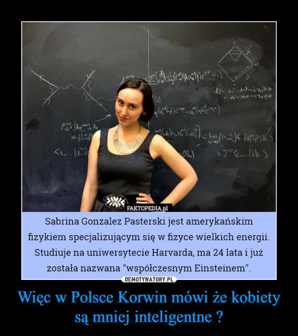 Więc w Polsce Korwin mówi że kobiety są mniej inteligentne ? –