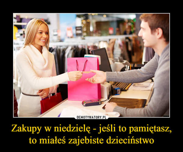 Zakupy w niedzielę - jeśli to pamiętasz, to miałeś zajebiste dzieciństwo –