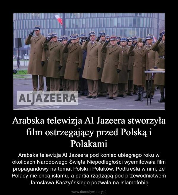 Arabska telewizja Al Jazeera stworzyła film ostrzegający przed Polską i Polakami – Arabska telewizja Al Jazeera pod koniec ubiegłego roku w okolicach Narodowego Święta Niepodległości wyemitowała film propagandowy na temat Polski i Polaków. Podkreśla w nim, że Polacy nie chcą islamu, a partia rządzącą pod przewodnictwem Jarosława Kaczyńskiego pozwala na islamofobię