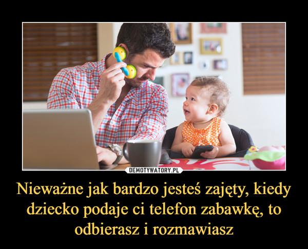 Nieważne jak bardzo jesteś zajęty, kiedy dziecko podaje ci telefon zabawkę, to odbierasz i rozmawiasz –