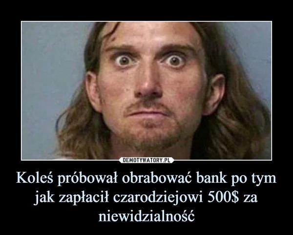 Koleś próbował obrabować bank po tym jak zapłacił czarodziejowi 500$ za niewidzialność –